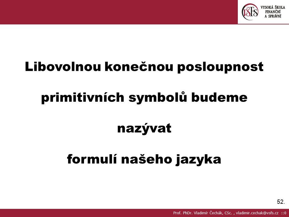 52.Libovolnou konečnou posloupnost primitivních symbolů budeme nazývat formulí našeho jazyka Prof.