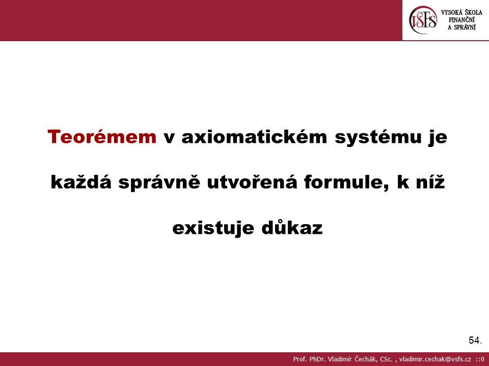 54.Teorémem v axiomatickém systému je každá správně utvořená formule, k níž existuje důkaz Prof.