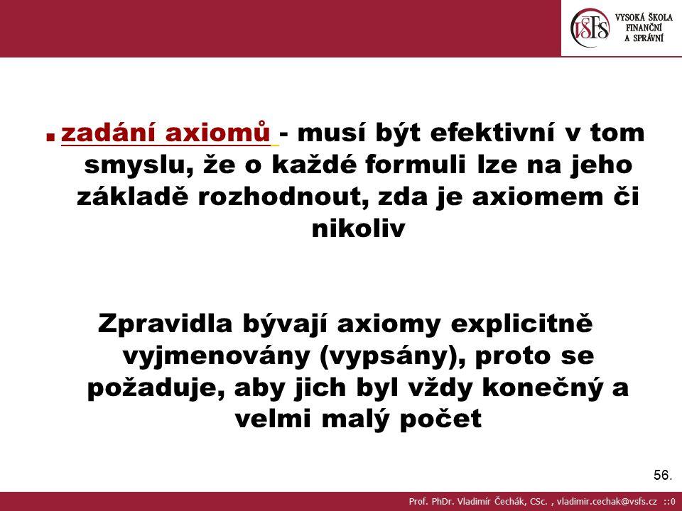 56. ■ zadání axiomů - musí být efektivní v tom smyslu, že o každé formuli lze na jeho základě rozhodnout, zda je axiomem či nikoliv Zpravidla bývají a