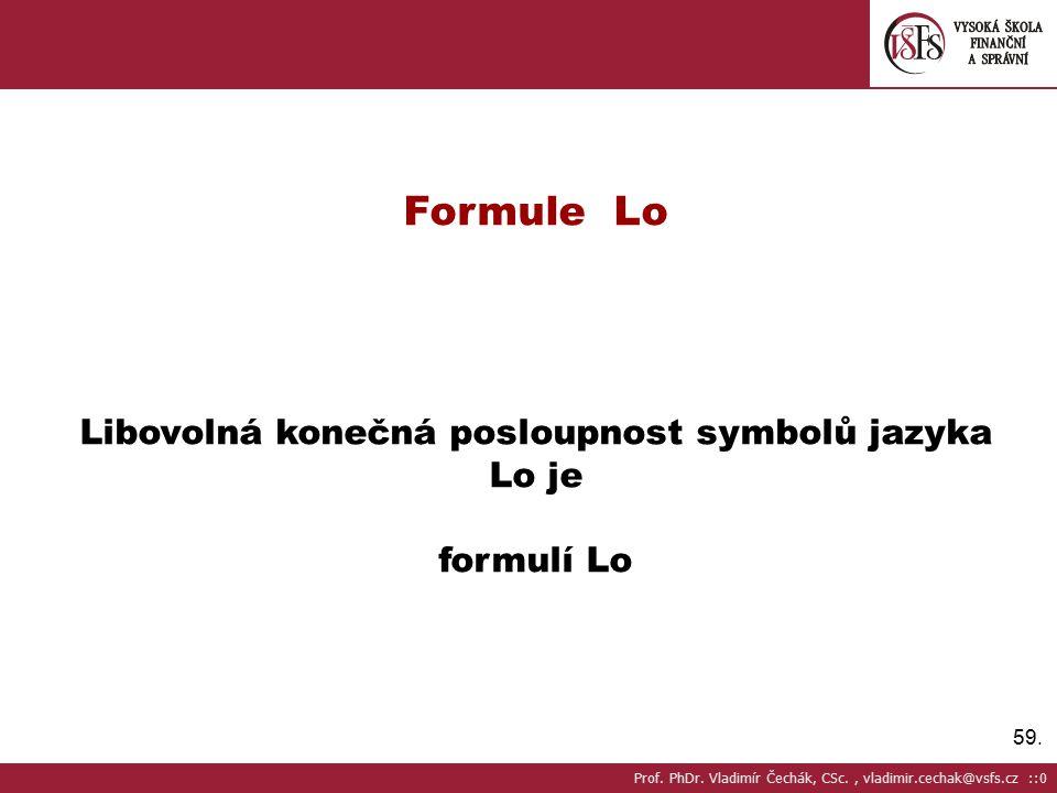 59.Formule Lo Libovolná konečná posloupnost symbolů jazyka Lo je formulí Lo Prof.