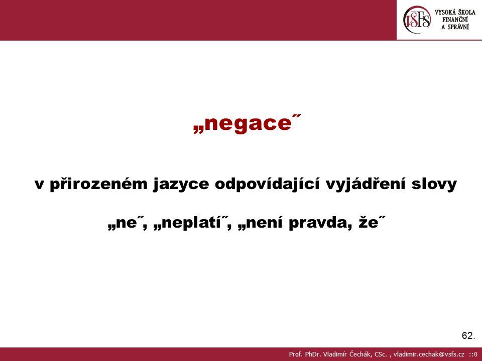 """62. """"negace˝ v přirozeném jazyce odpovídající vyjádření slovy """"ne˝, """"neplatí˝, """"není pravda, že˝ Prof. PhDr. Vladimír Čechák, CSc., vladimir.cechak@vs"""