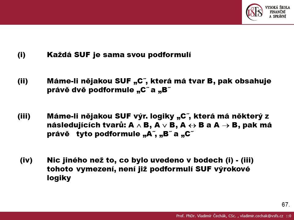 """67. (i)Každá SUF je sama svou podformulí (ii)Máme-li nějakou SUF """"C˝, která má tvar B, pak obsahuje právě dvě podformule """"C˝ a """"B˝ (iii)Máme-li nějako"""