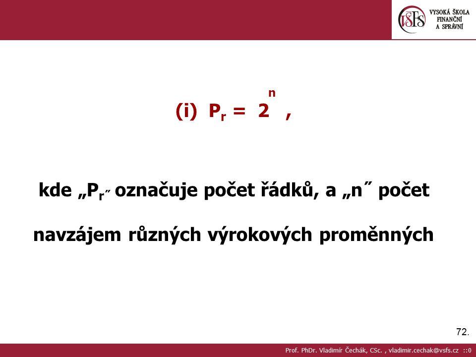 """72. n (i) P r = 2, kde """"P r˝ označuje počet řádků, a """"n˝ počet navzájem různých výrokových proměnných Prof. PhDr. Vladimír Čechák, CSc., vladimir.cech"""