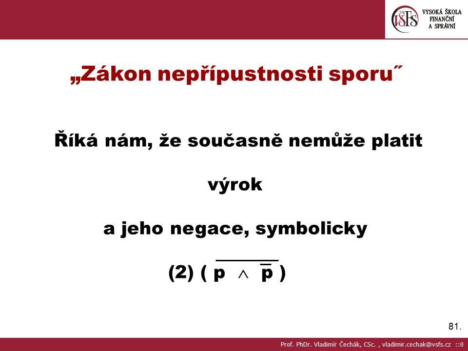 """81. """"Zákon nepřípustnosti sporu˝ Říká nám, že současně nemůže platit výrok a jeho negace, symbolicky (2) ( p  p ) Prof. PhDr. Vladimír Čechák, CSc.,"""