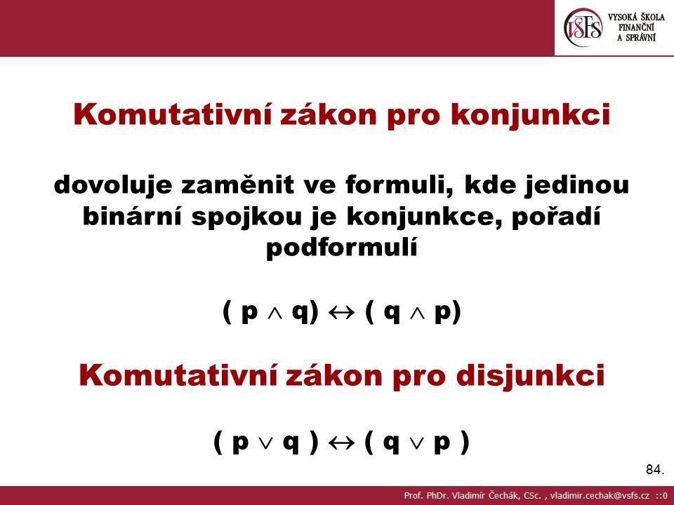 84. Komutativní zákon pro konjunkci dovoluje zaměnit ve formuli, kde jedinou binární spojkou je konjunkce, pořadí podformulí ( p  q)  ( q  p) Komut