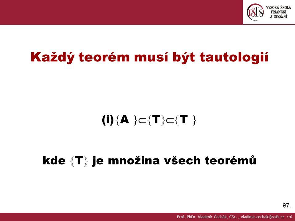 97.Každý teorém musí být tautologií (i)  A  T  T  kde  T  je množina všech teorémů Prof.