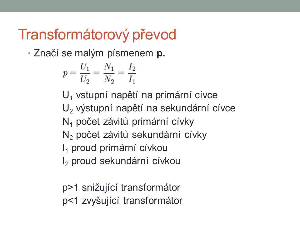 Transformátorový převod Značí se malým písmenem p. U 1 vstupní napětí na primární cívce U 2 výstupní napětí na sekundární cívce N 1 počet závitů primá