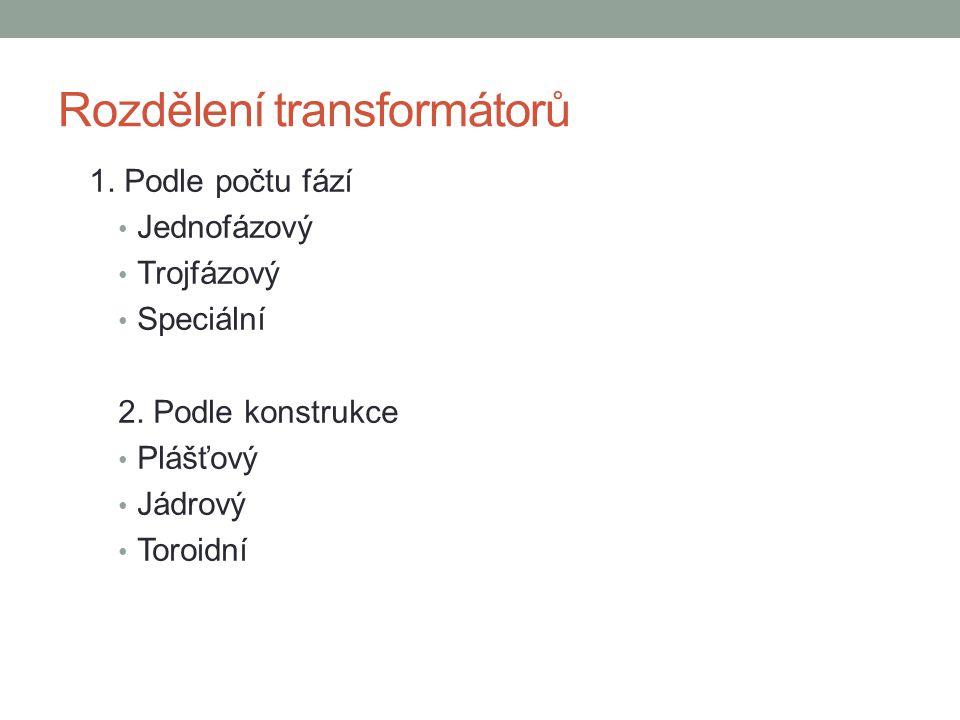 Rozdělení transformátorů 1. Podle počtu fází Jednofázový Trojfázový Speciální 2. Podle konstrukce Plášťový Jádrový Toroidní