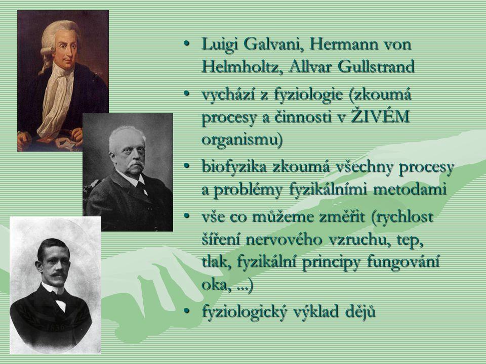 Luigi Galvani, Hermann von Helmholtz, Allvar Gullstrand vychází z fyziologie (zkoumá procesy a činnosti v ŽIVÉM organismu) biofyzika zkoumá všechny pr