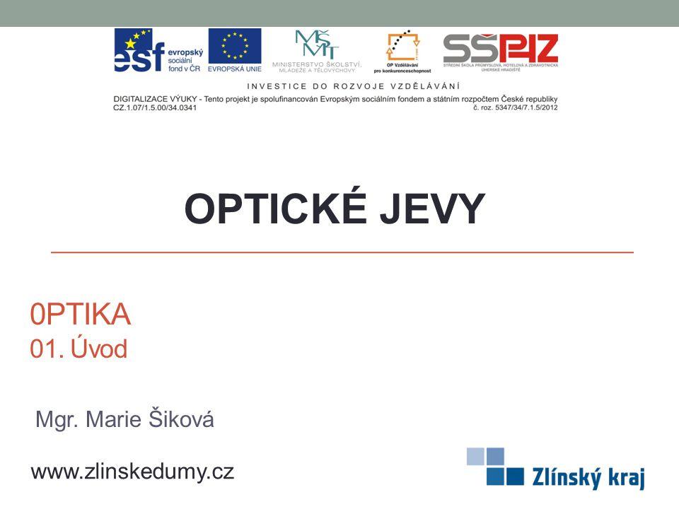 0PTIKA 01. Úvod OPTICKÉ JEVY www.zlinskedumy.cz Mgr. Marie Šiková