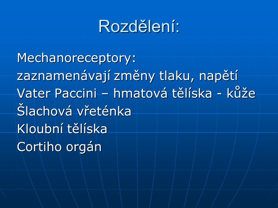 Rozdělení: Termoreceptory – registrují tepelné podněty, Krauseho tělíska v kůži(chlad),Ruffiniho tělíska v kůži (teplo) Termoreceptory – registrují tepelné podněty, Krauseho tělíska v kůži(chlad),Ruffiniho tělíska v kůži (teplo) Chemoreceptory – reagují na chemické podněty napětí 0 2 a CO 2 Chemoreceptory – reagují na chemické podněty napětí 0 2 a CO 2 čichové,chuťové,volná nervová zakončení pro bolest čichové,chuťové,volná nervová zakončení pro bolest