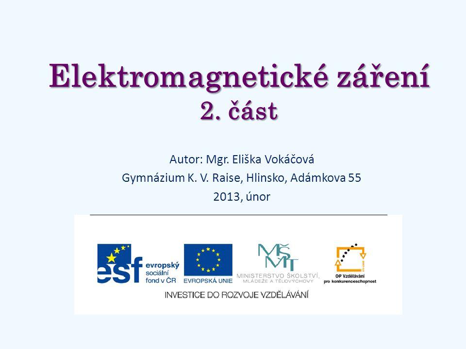 Elektromagnetické záření 2. část Autor: Mgr. Eliška Vokáčová Gymnázium K. V. Raise, Hlinsko, Adámkova 55 2013, únor