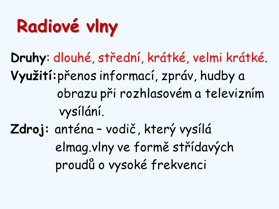Radiové vlny Druhy: dlouhé, střední, krátké, velmi krátké. Využití:přenos informací, zpráv, hudby a obrazu při rozhlasovém a televizním vysílání. Zdro
