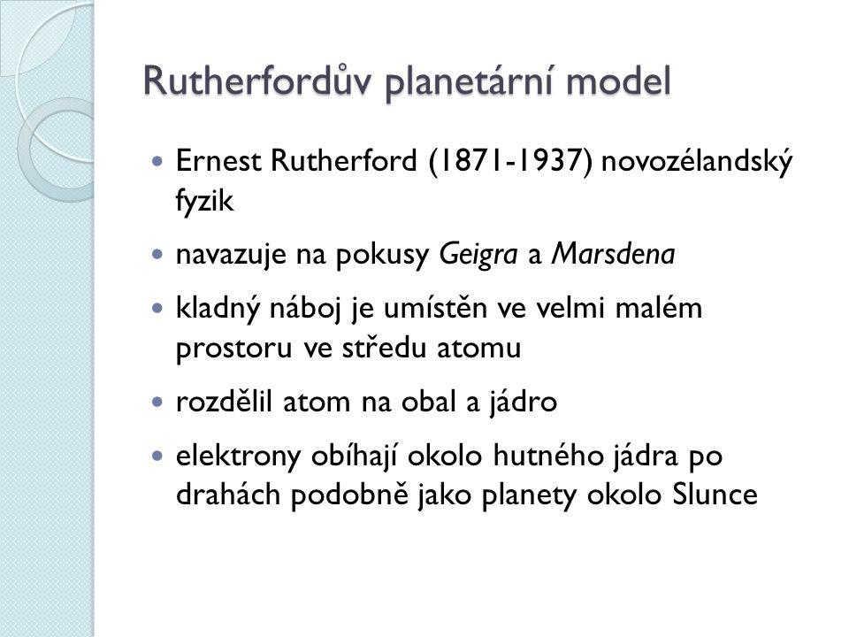 Rutherfordův planetární model Ernest Rutherford (1871-1937) novozélandský fyzik navazuje na pokusy Geigra a Marsdena kladný náboj je umístěn ve velmi malém prostoru ve středu atomu rozdělil atom na obal a jádro elektrony obíhají okolo hutného jádra po drahách podobně jako planety okolo Slunce