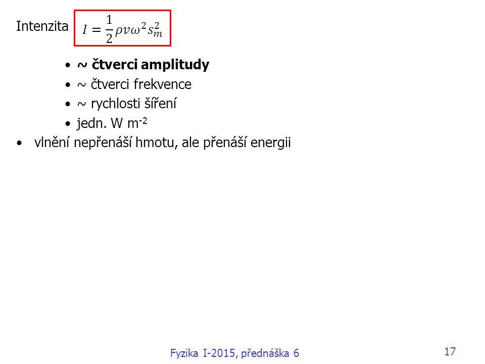 17 Intenzita ~ čtverci amplitudy ~ čtverci frekvence ~ rychlosti šíření jedn. W m -2 vlnění nepřenáší hmotu, ale přenáší energii Fyzika I-2015, předná