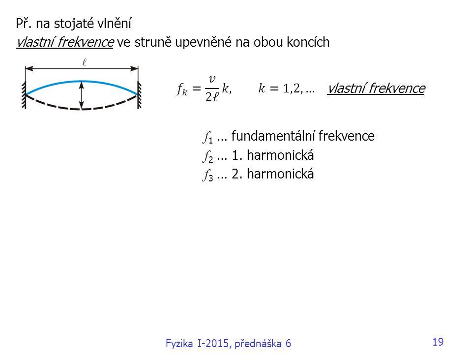 19 Př. na stojaté vlnění vlastní frekvence ve struně upevněné na obou koncích f 1 … fundamentální frekvence f 2 … 1. harmonická f 3 … 2. harmonická vl