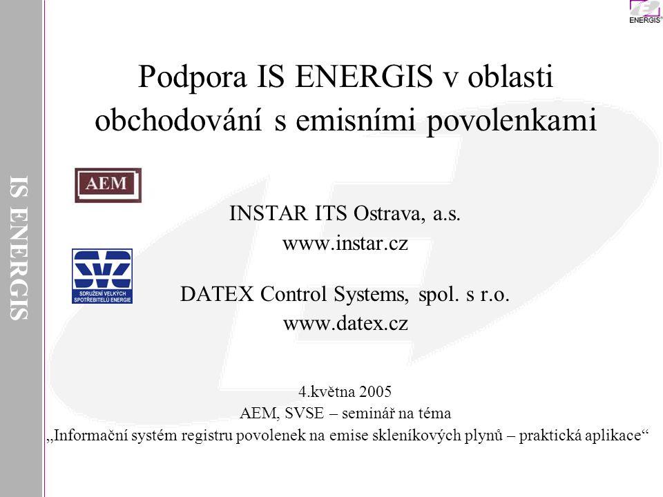IS ENERGIS Podpora IS ENERGIS v oblasti obchodování s emisními povolenkami INSTAR ITS Ostrava, a.s. www.instar.cz DATEX Control Systems, spol. s r.o.