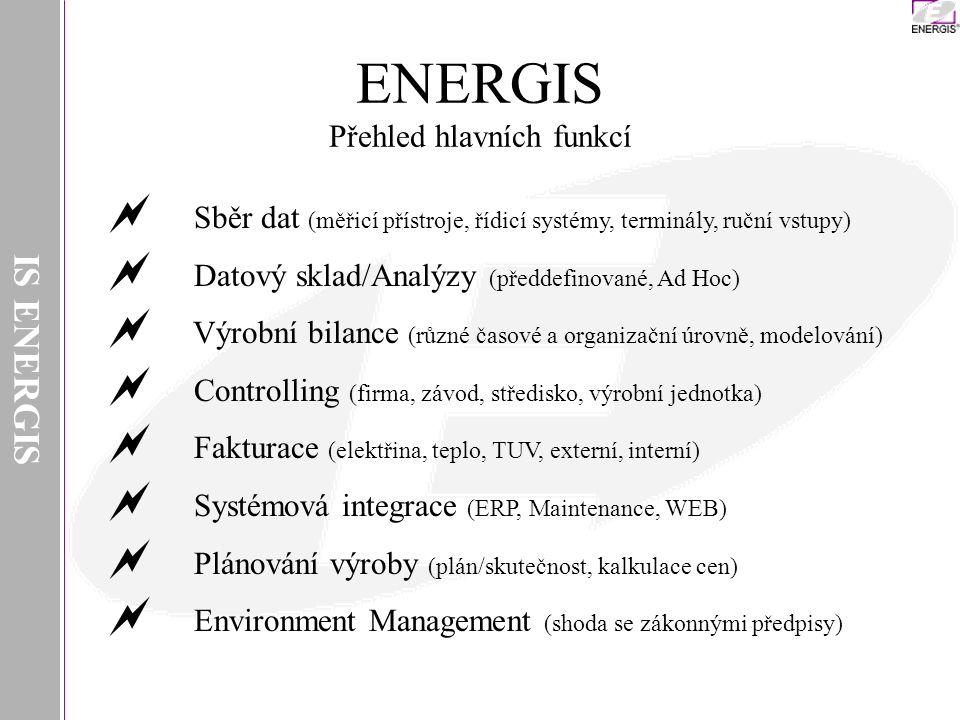 IS ENERGIS ENERGIS Přehled hlavních funkcí  Sběr dat (měřicí přístroje, řídicí systémy, terminály, ruční vstupy)  Datový sklad/Analýzy (předdefinované, Ad Hoc)  Výrobní bilance (různé časové a organizační úrovně, modelování)  Controlling (firma, závod, středisko, výrobní jednotka)  Fakturace (elektřina, teplo, TUV, externí, interní)  Systémová integrace (ERP, Maintenance, WEB)  Plánování výroby (plán/skutečnost, kalkulace cen)  Environment Management (shoda se zákonnými předpisy)
