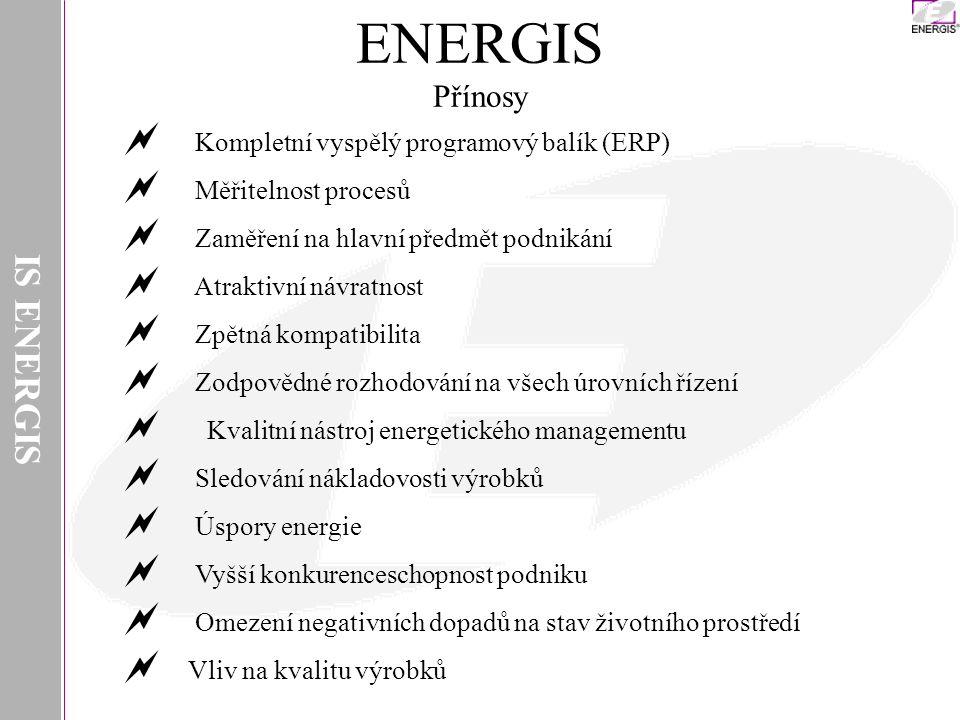IS ENERGIS ENERGIS Přínosy  Kompletní vyspělý programový balík (ERP)  Měřitelnost procesů  Zaměření na hlavní předmět podnikání  Atraktivní návratnost  Zpětná kompatibilita  Zodpovědné rozhodování na všech úrovních řízení  Kvalitní nástroj energetického managementu  Sledování nákladovosti výrobků  Úspory energie  Vyšší konkurenceschopnost podniku  Omezení negativních dopadů na stav životního prostředí  Vliv na kvalitu výrobků