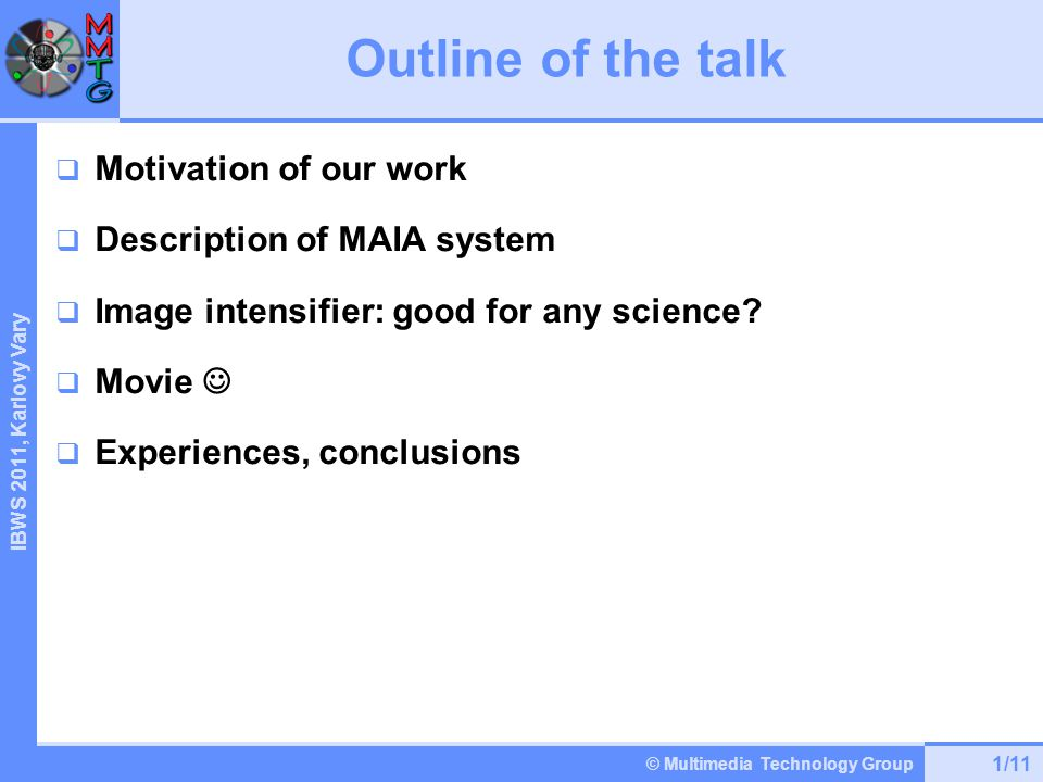 © Multimedia Technology Group IBWS 2 011, Karlovy Vary Outline of the talk  Motivation of our work  Description of MAIA system  Image intensifier: