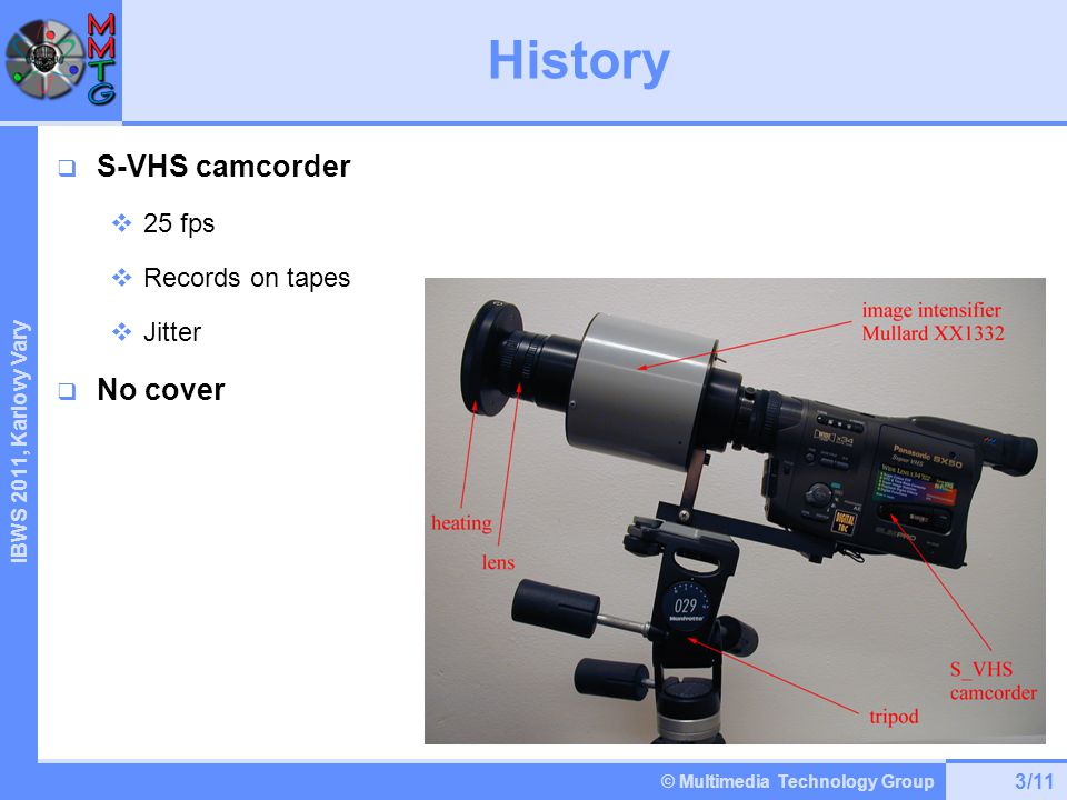© Multimedia Technology Group IBWS 2 011, Karlovy Vary History 3/11  S-VHS camcorder  25 fps  Records on tapes  Jitter  No cover