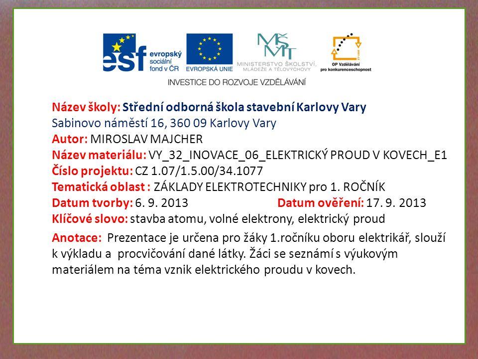 Název školy: Střední odborná škola stavební Karlovy Vary Sabinovo náměstí 16, 360 09 Karlovy Vary Autor: MIROSLAV MAJCHER Název materiálu: VY_32_INOVACE_06_ELEKTRICKÝ PROUD V KOVECH_E1 Číslo projektu: CZ 1.07/1.5.00/34.1077 Tematická oblast : ZÁKLADY ELEKTROTECHNIKY pro 1.
