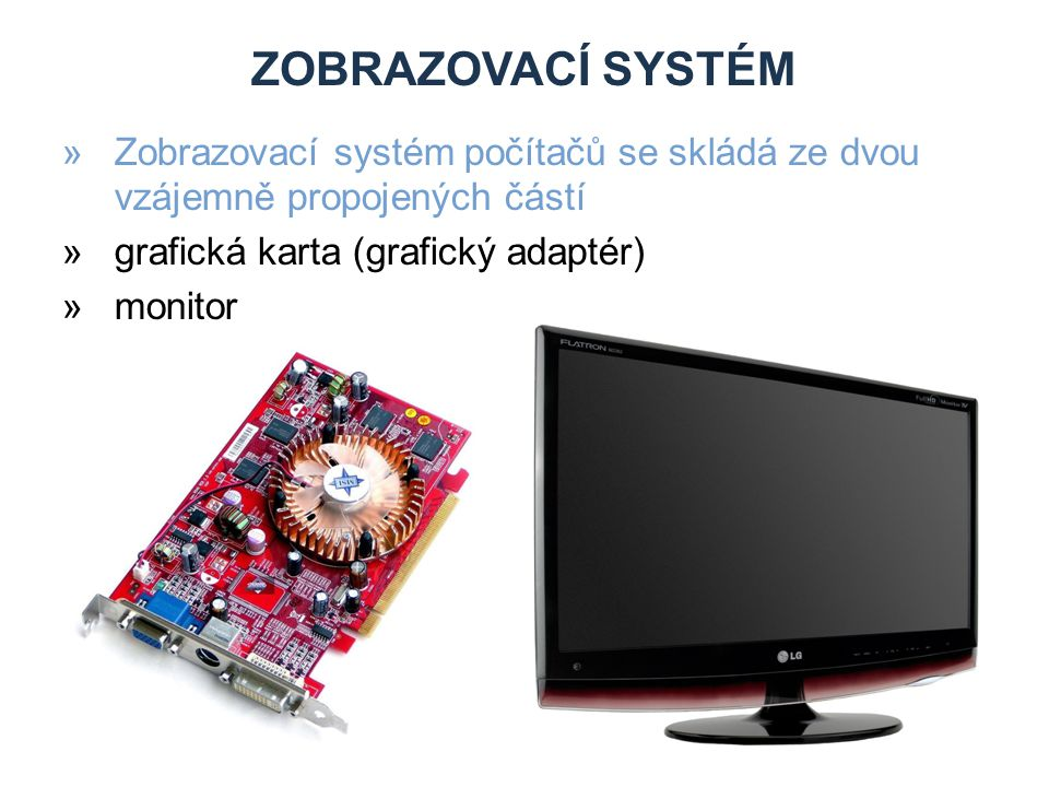 ZOBRAZOVACÍ SYSTÉM »Zobrazovací systém počítačů se skládá ze dvou vzájemně propojených částí »grafická karta (grafický adaptér) »monitor