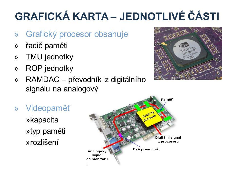 GRAFICKÁ KARTA – JEDNOTLIVÉ ČÁSTI »Grafický procesor obsahuje »řadič paměti »TMU jednotky »ROP jednotky »RAMDAC – převodník z digitálního signálu na analogový »Videopaměť »kapacita »typ paměti »rozlišení