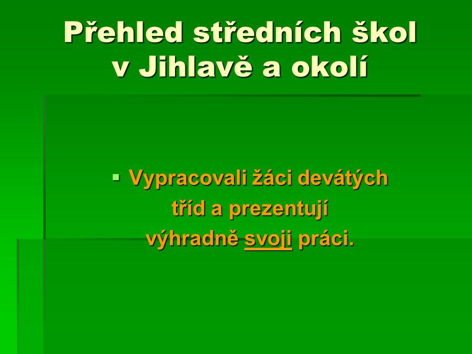 Přehled středních škol v Jihlavě a okolí  Vypracovali žáci devátých tříd a prezentují výhradně svoji práci.