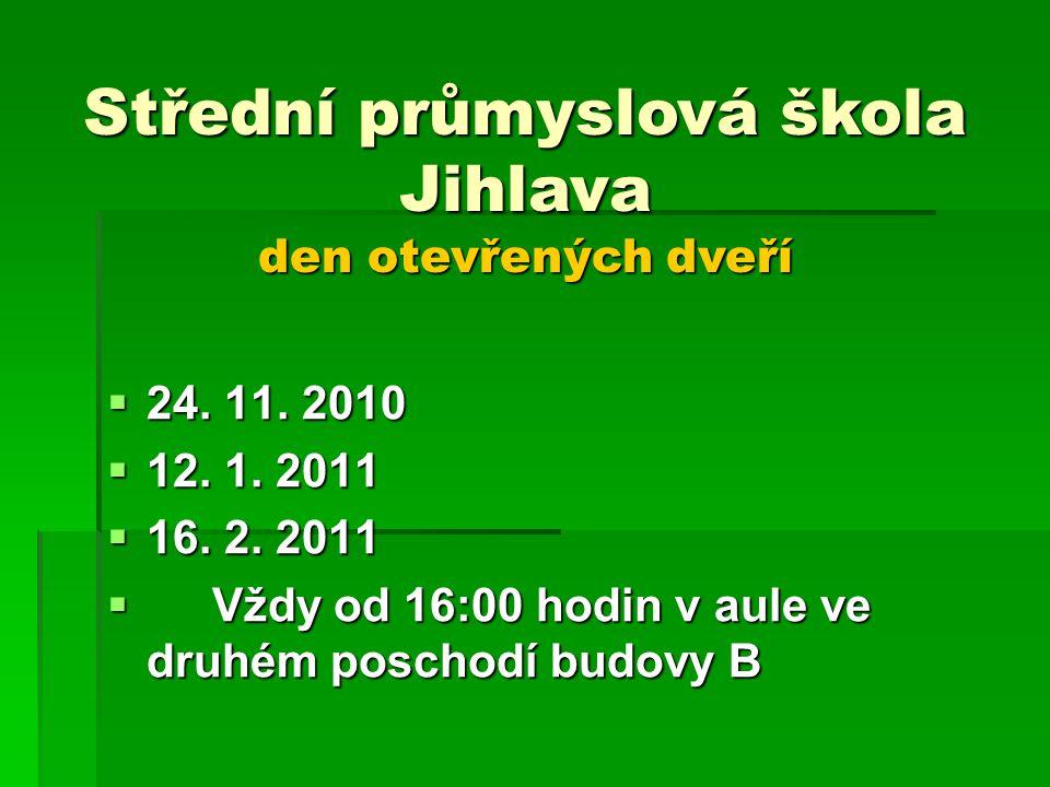  24. 11. 2010  12. 1. 2011  16. 2. 2011  Vždy od 16:00 hodin v aule ve druhém poschodí budovy B Střední průmyslová škola Jihlava den otevřených dv