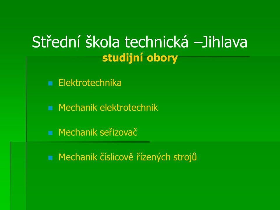 Střední škola technická –Jihlava studijní obory Elektrotechnika Mechanik elektrotechnik Mechanik seřizovač Mechanik číslicově řízených strojů