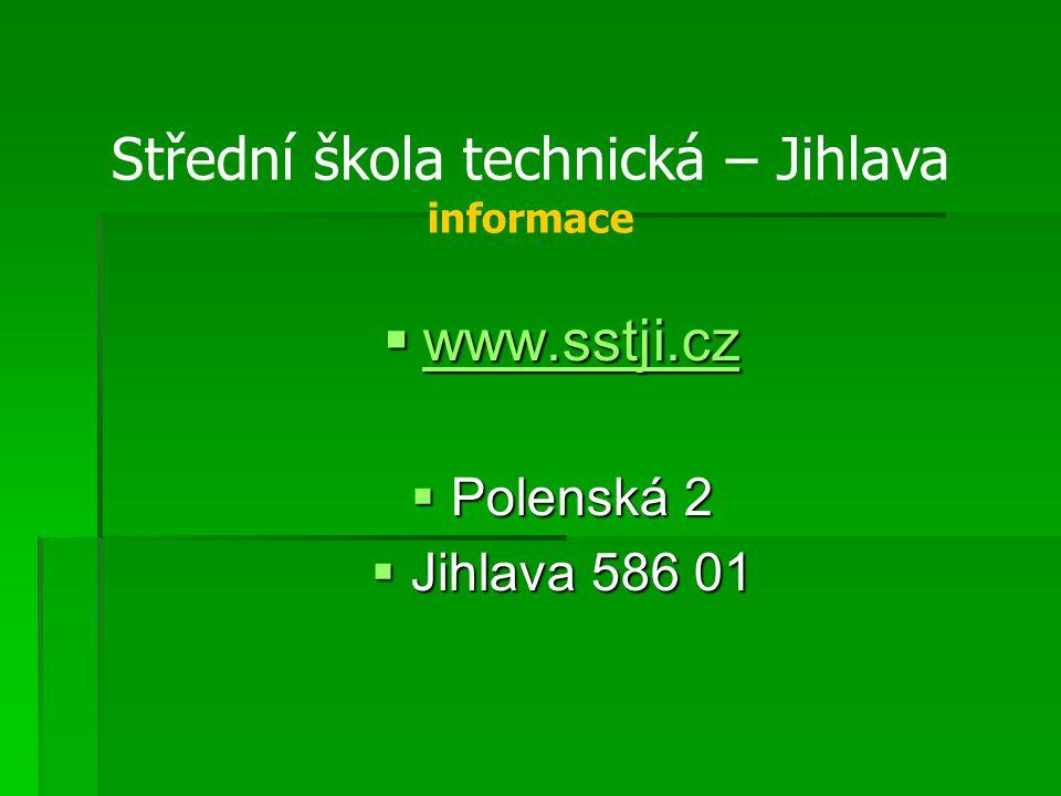  www.sstji.cz www.sstji.cz  Polenská 2  Jihlava 586 01 Střední škola technická – Jihlava informace