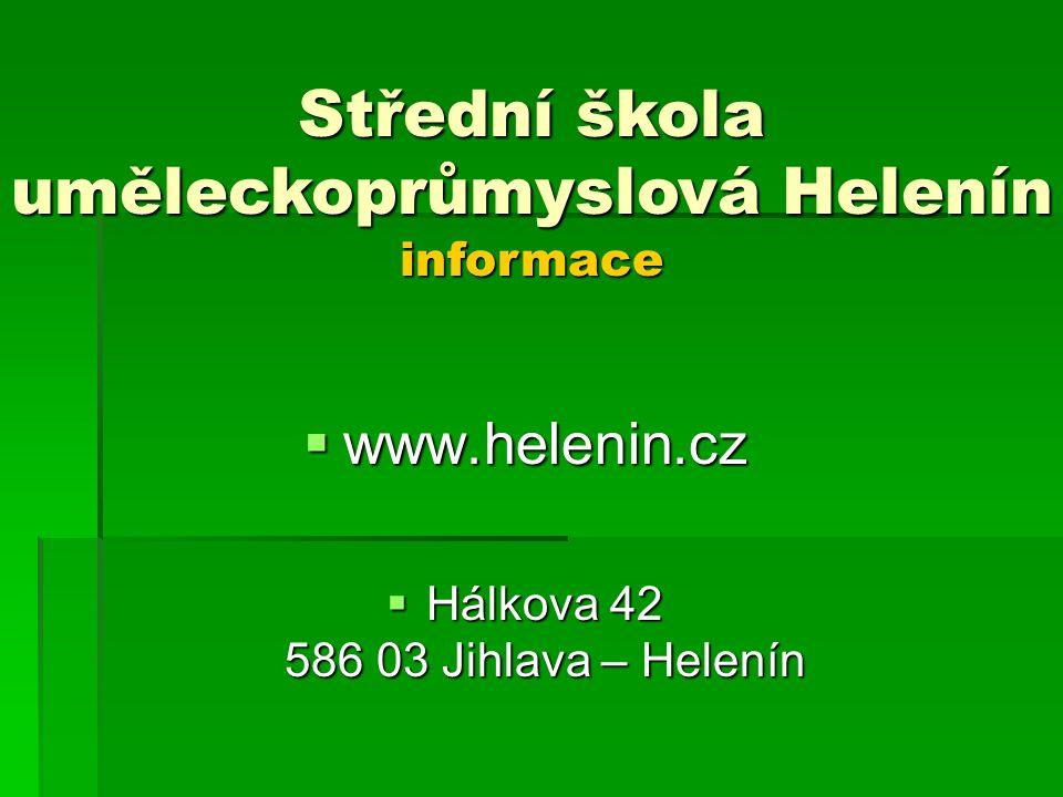  www.helenin.cz  Hálkova 42 586 03 Jihlava – Helenín Střední škola uměleckoprůmyslová Helenín informace