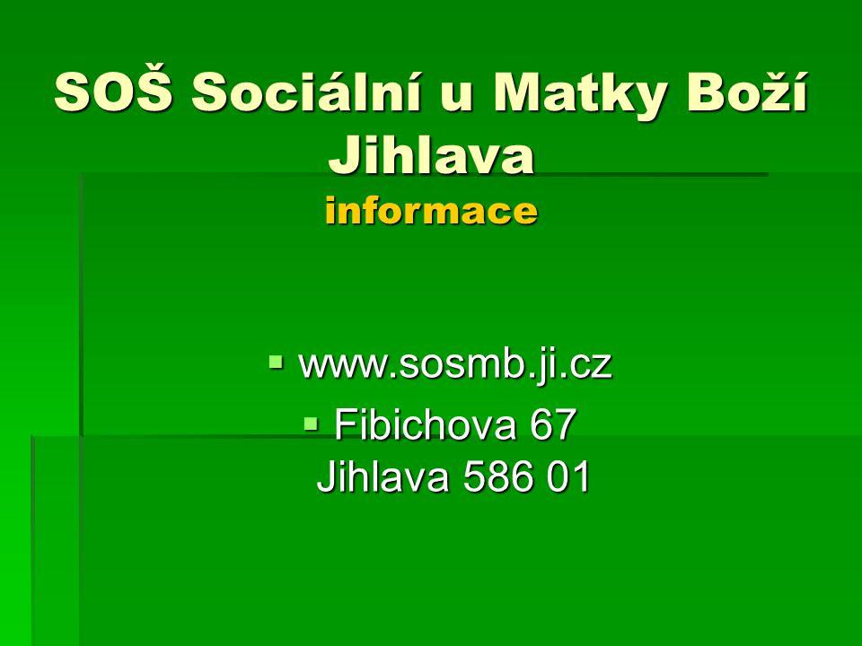  www.sosmb.ji.cz  Fibichova 67 Jihlava 586 01 SOŠ Sociální u Matky Boží Jihlava informace