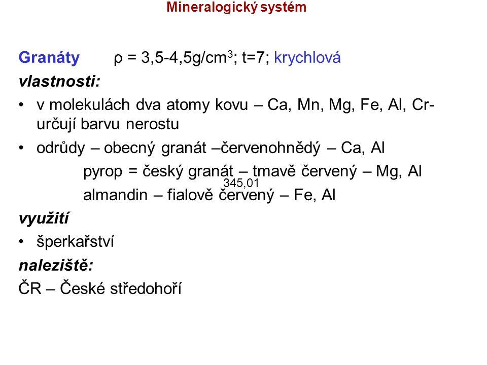 Mineralogický systém Granáty ρ = 3,5-4,5g/cm 3 ; t=7; krychlová vlastnosti: v molekulách dva atomy kovu – Ca, Mn, Mg, Fe, Al, Cr- určují barvu nerostu
