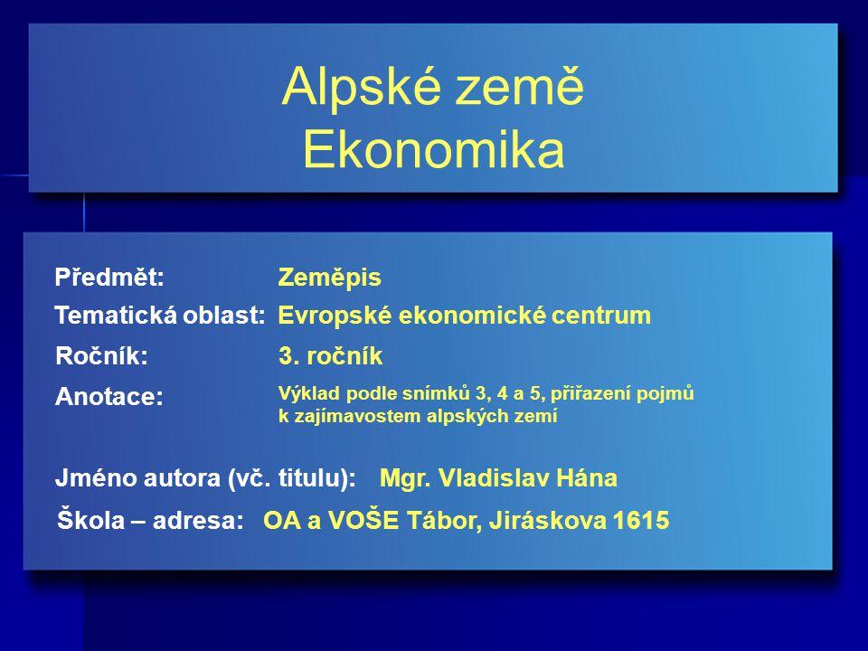 Alpské země Ekonomika Jméno autora (vč. titulu): Škola – adresa: Ročník: Předmět: Anotace: 3.