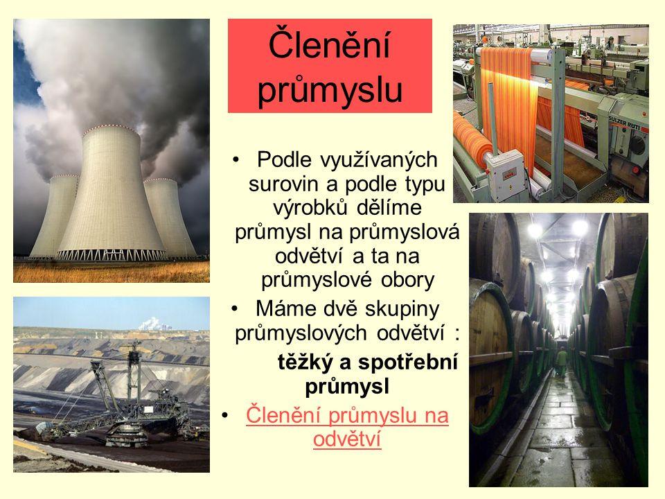 Členění průmyslu Podle využívaných surovin a podle typu výrobků dělíme průmysl na průmyslová odvětví a ta na průmyslové obory Máme dvě skupiny průmysl