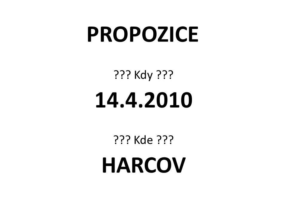 PROPOZICE ??? Kdy ??? 14.4.2010 ??? Kde ??? HARCOV