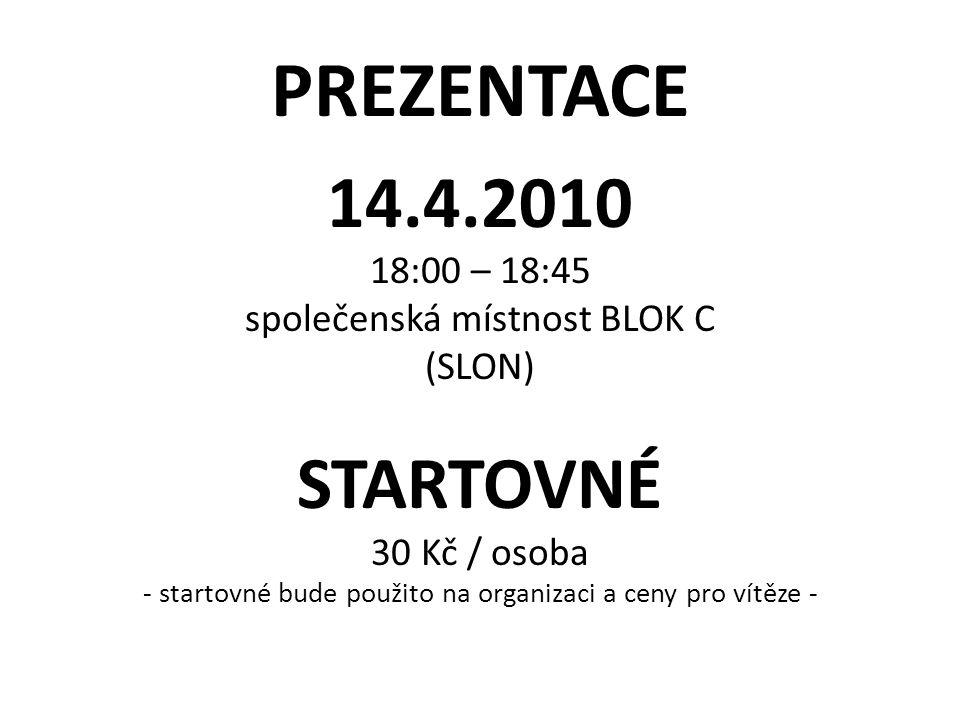 PREZENTACE 14.4.2010 18:00 – 18:45 společenská místnost BLOK C (SLON) STARTOVNÉ 30 Kč / osoba - startovné bude použito na organizaci a ceny pro vítěze -