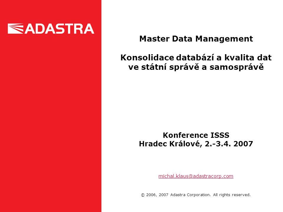 Master Data Management Konsolidace databází a kvalita dat ve státní správě a samosprávě Konference ISSS Hradec Králové, 2.-3.4. 2007 michal.klaus@adas