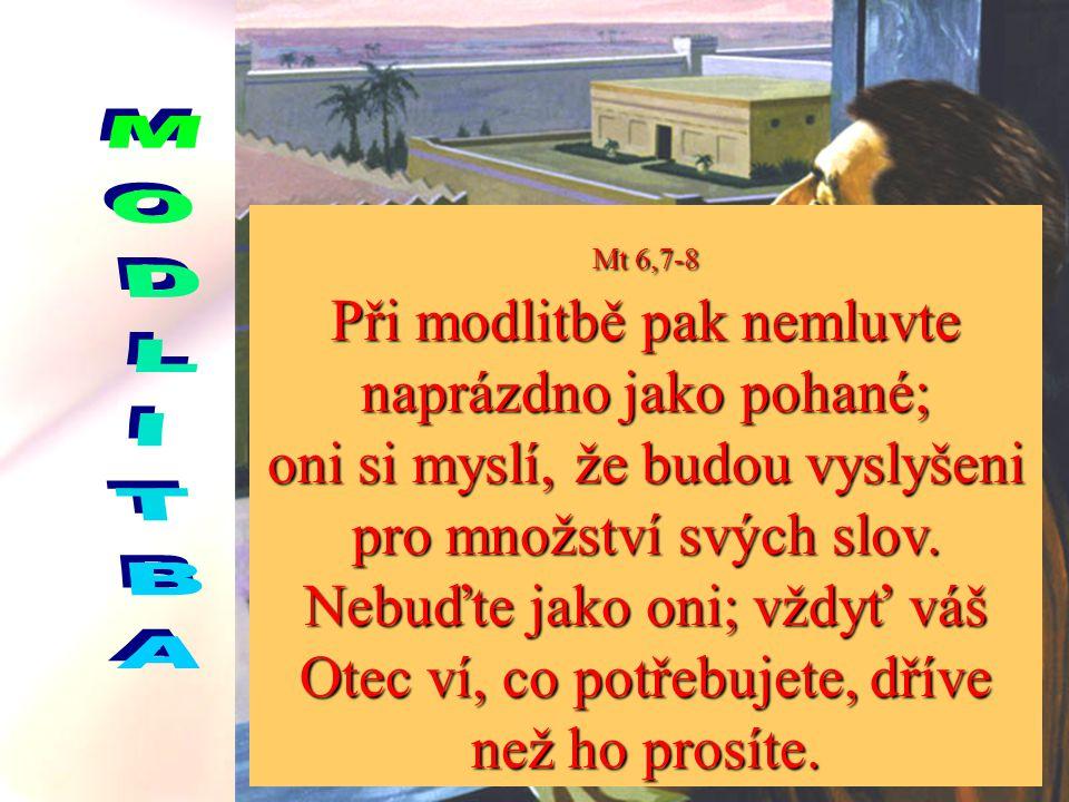 Mt 6,6 Když se modlíš, vejdi do svého pokojíku, zavři za sebou dveře a modli se k svému Otci, který zůstává skryt; a tvůj Otec, který vidí, co je skryto, ti odplatí.