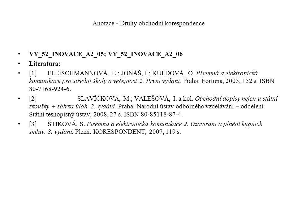 Anotace - Druhy obchodní korespondence VY_52_INOVACE_A2_05; VY_52_INOVACE_A2_06 Literatura: [1]FLEISCHMANNOVÁ, E.; JONÁŠ, I.; KULDOVÁ, O. Písemná a el