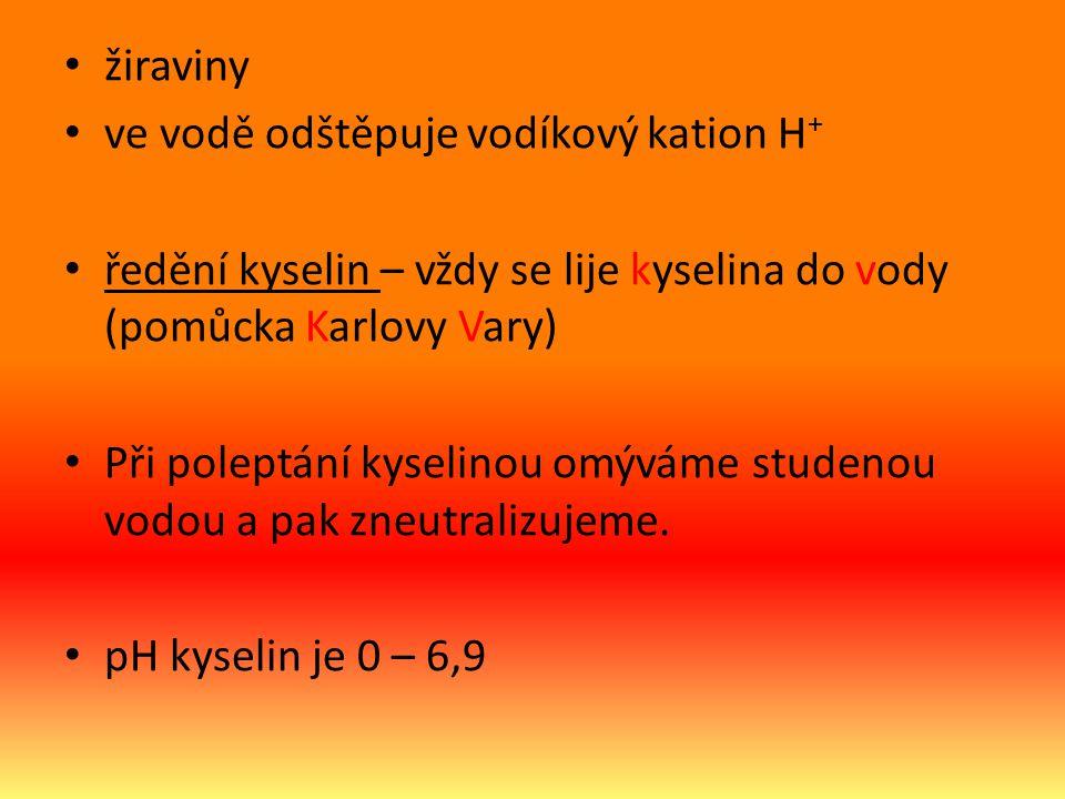 žiraviny ve vodě odštěpuje vodíkový kation H + ředění kyselin – vždy se lije kyselina do vody (pomůcka Karlovy Vary) Při poleptání kyselinou omýváme studenou vodou a pak zneutralizujeme.