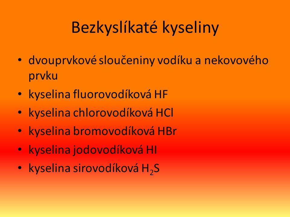 Bezkyslíkaté kyseliny dvouprvkové sloučeniny vodíku a nekovového prvku kyselina fluorovodíková HF kyselina chlorovodíková HCl kyselina bromovodíková HBr kyselina jodovodíková HI kyselina sirovodíková H 2 S