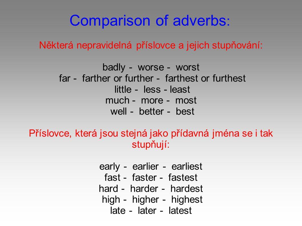 Comparison of adverbs : Některá nepravidelná příslovce a jejich stupňování: badly - worse - worst far - farther or further - farthest or furthest little - less - least much - more - most well - better - best Příslovce, která jsou stejná jako přídavná jména se i tak stupňují: early - earlier - earliest fast - faster - fastest hard - harder - hardest high - higher - highest late - later - latest