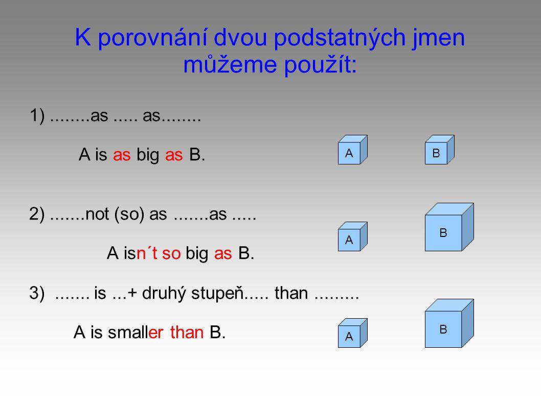 K porovnání dvou podstatných jmen můžeme použít: 1)........as.....