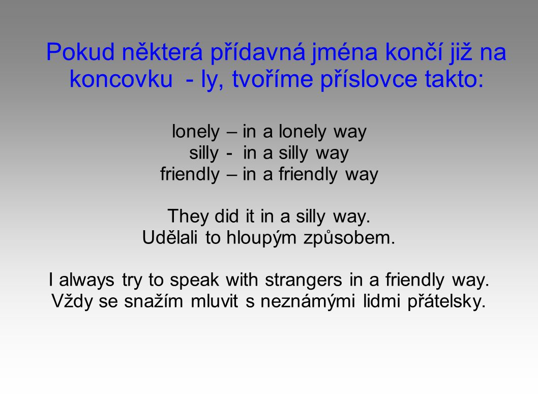 Pokud některá přídavná jména končí již na koncovku - ly, tvoříme příslovce takto: lonely – in a lonely way silly - in a silly way friendly – in a friendly way They did it in a silly way.