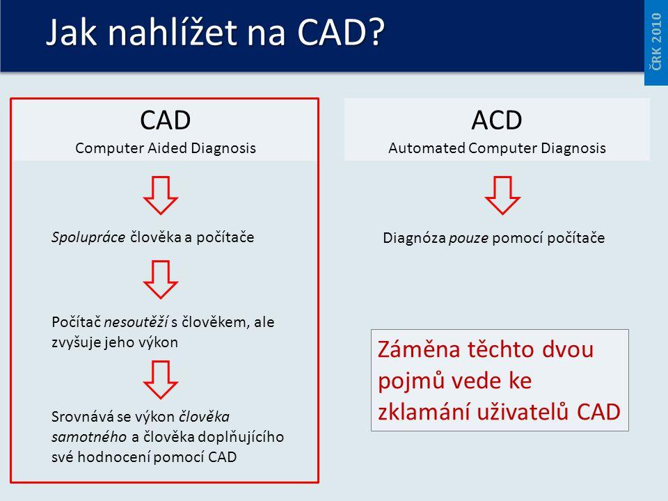 Jak nahlížet na CAD? ČRK 2010 CAD Computer Aided Diagnosis ACD Automated Computer Diagnosis Spolupráce člověka a počítače Diagnóza pouze pomocí počíta