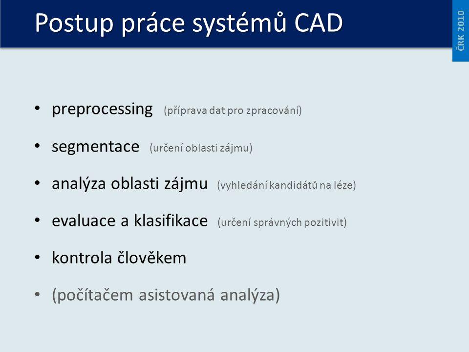 preprocessing (příprava dat pro zpracování) segmentace (určení oblasti zájmu) analýza oblasti zájmu (vyhledání kandidátů na léze) evaluace a klasifikace (určení správných pozitivit) kontrola člověkem (počítačem asistovaná analýza) Postup práce systémů CAD ČRK 2010