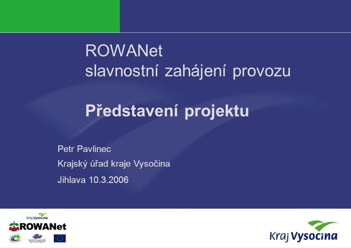 Petr Pavlinec ROWANet slavnostní zahájení provozu Představení projektu Petr Pavlinec Krajský úřad kraje Vysočina Jihlava 10.3.2006
